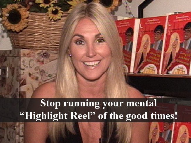 "Stop running your mental ""Hightlight Reel"" of all the good times!"